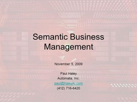 Semantic Business Management November 5, 2009 Paul Haley Automata, Inc. (412) 716-6420.