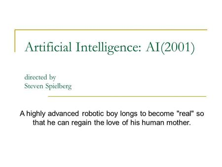 Artificial Intelligence: AI(2001) directed by Steven Spielberg A highly advanced robotic boy longs to become real so that he can regain the love of his.