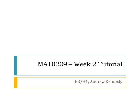 MA10209 – Week 2 Tutorial B3/B4, Andrew Kennedy. Top Tips (response to sheet 1) Make sure you answer the question - requires a yes/no as well as an explanation.