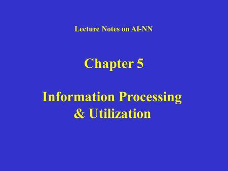Lecture Notes on AI-NN Chapter 5 Information Processing & Utilization.