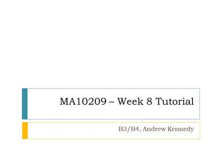 MA10209 – Week 8 Tutorial B3/B4, Andrew Kennedy. people.bath.ac.uk/aik22/ma10209 Top Tips (response to sheet 7) Be careful with calculations, this is.