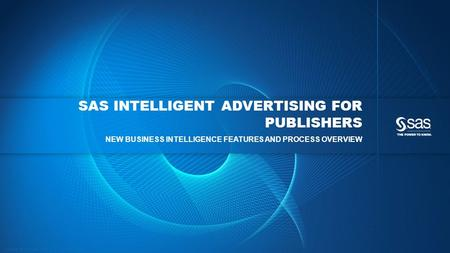 Copyright © 2013, SAS Institute Inc. All rights reserved. SAS INTELLIGENT ADVERTISING FOR PUBLISHERS NEW BUSINESS INTELLIGENCE FEATURES AND PROCESS OVERVIEW.