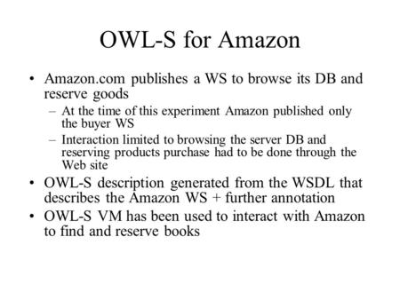 OWL-S for Amazon Amazon.com publishes a WS to browse its DB and reserve goods –At the time of this experiment Amazon published only the buyer WS –Interaction.