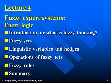 © Negnevitsky, Pearson Education, 2005 1 Lecture 4 Fuzzy expert systems: Fuzzy logic Introduction, or what is fuzzy thinking? Introduction, or what is.