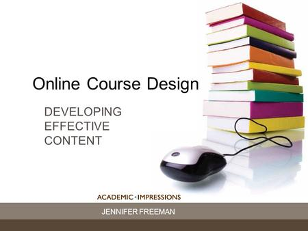 JENNIFER FREEMAN Online Course Design DEVELOPING EFFECTIVE CONTENT.