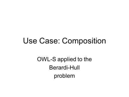 Use Case: Composition OWL-S applied to the Berardi-Hull problem.