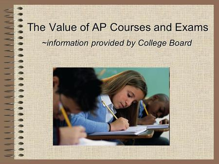 The Value of AP Courses and Exams ~information provided by College Board.