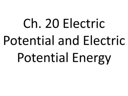 Ch. 20 Electric Potential and Electric Potential Energy