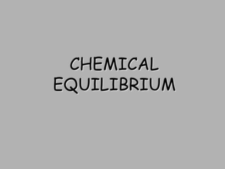 CHEMICAL EQUILIBRIUM. Chemical Equilibrium Reversible Reactions: A chemical reaction in which the products can react to re-form the reactants Chemical.