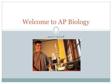 2007-2008 Welcome to AP Biology. Were going to work hard and have fun!!