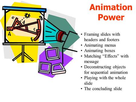 Animation Power Framing slides with headers and footers Animating menus Animating boxes Matching Effects with message Deconstructing objects for sequential.