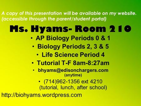 Ms. Hyams- Room 210 AP Biology Periods 0 & 1 Biology Periods 2, 3 & 5 Life Science Period 4 Tutorial T-F 8am-8:27am (anytime)