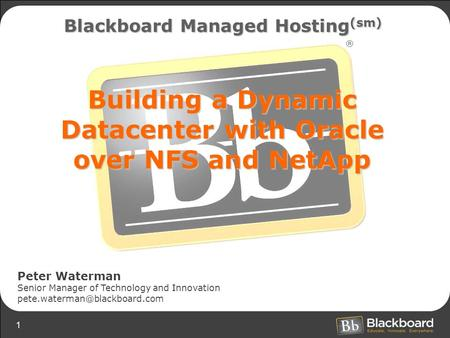 1 Building a Dynamic Datacenter with Oracle over NFS and NetApp Blackboard Managed Hosting (sm) Peter Waterman Senior Manager of Technology and Innovation.