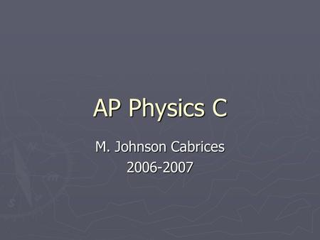 AP Physics C M. Johnson Cabrices 2006-2007. How will this year be different? Calculus Calculus Mechanics and E & M are two separate tests Mechanics and.
