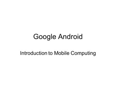 Google Android Introduction to Mobile Computing. Android is part of the build a better phone process Open Handset Alliance produces Android Comprises.