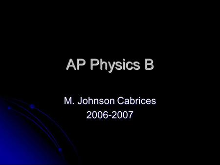 AP Physics B M. Johnson Cabrices 2006-2007. What is physics? Fun Fun Hard work Hard work Problem solving Problem solving Research Research Observation.