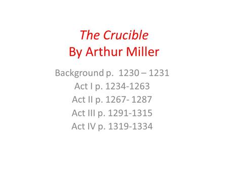 The Crucible By Arthur Miller Background p. 1230 – 1231 Act I p. 1234-1263 Act II p. 1267- 1287 Act III p. 1291-1315 Act IV p. 1319-1334.