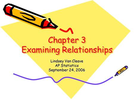 Chapter 3 Examining Relationships Lindsey Van Cleave AP Statistics September 24, 2006.