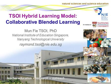 natural sciences and science education teacher education research outreach TSOI Hybrid Learning Model: Collaborative Blended Learning Mun Fie TSOI, PhD.