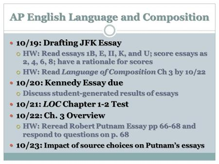 AP English Language and Composition 10/19: Drafting JFK Essay 10/19: Drafting JFK Essay HW: Read essays 1B, E, II, K, and U; score essays as 2, 4, 6, 8;