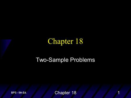 BPS - 5th Ed. Chapter 181 Two-Sample Problems. BPS - 5th Ed. Chapter 182 Two-Sample Problems u The goal of inference is to compare the responses to two.