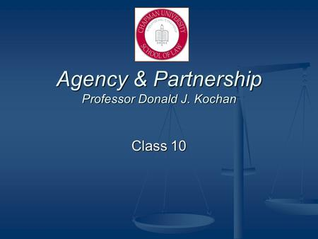 Agency & Partnership Professor Donald J. Kochan Class 10.