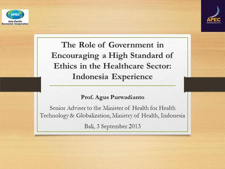 The Role of Government in Encouraging a High Standard of Ethics in the Healthcare Sector: Indonesia Experience Prof. Agus Purwadianto Senior Adviser to.
