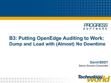 B3: Putting OpenEdge Auditing to Work: Dump and Load with (Almost) No Downtime David EDDY Senior Solution Consultant.