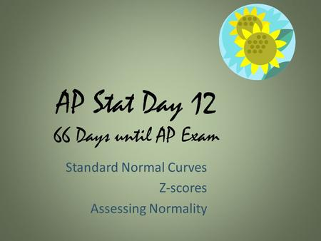 AP Stat Day 12 66 Days until AP Exam Standard Normal Curves Z-scores Assessing Normality.