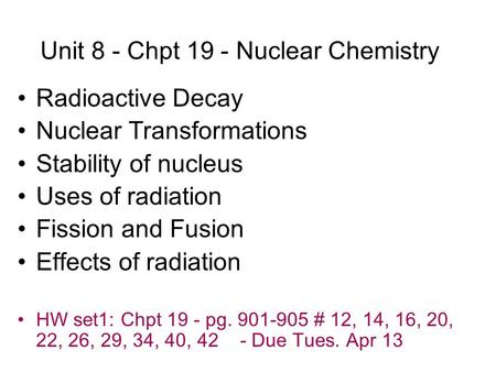 Unit 8 - Chpt 19 - Nuclear Chemistry Radioactive Decay Nuclear Transformations Stability of nucleus Uses of radiation Fission and Fusion Effects of radiation.