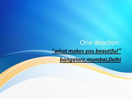 "what makes you beautiful"" bangalore,mumbai,Delhi"