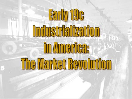 Early 19c Industrialization in America: The Market Revolution.