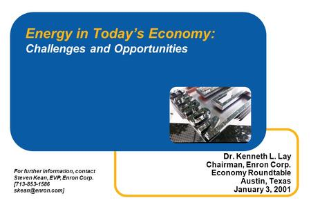 Energy in Todays Economy: Challenges and Opportunities Dr. Kenneth L. Lay Chairman, Enron Corp. Economy Roundtable Austin, Texas January 3, 2001 For further.