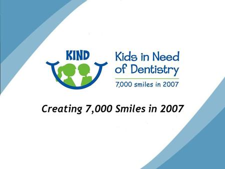 Creating 7,000 Smiles in 2007. Who We Are KIND Mission: To provide high quality, affordable dental care for Colorado children in need.