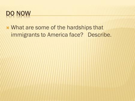 Do Now What are some of the hardships that immigrants to America face? Describe.