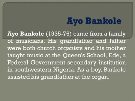 Ayo Bankole (1935 76) came from a family of musicians. His grandfather and father were both church organists and his mother taught music at the Queen's.