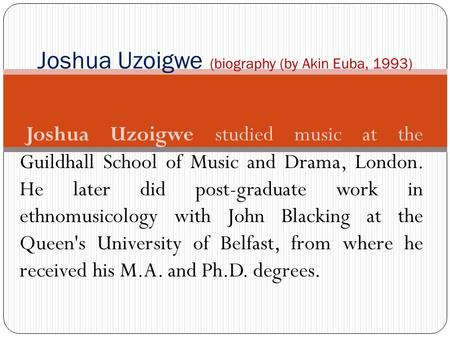 Joshua Uzoigwe studied music at the Guildhall School of Music and Drama, London. He later did post graduate work in ethnomusicology with John Blacking.