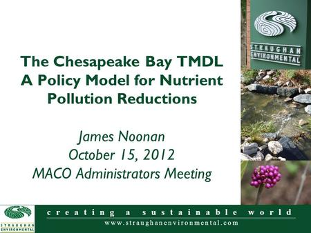 Www.straughanenvironmental.com creating a sustainable world The Chesapeake Bay TMDL A Policy Model for Nutrient Pollution Reductions James Noonan October.