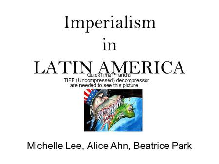 Imperialism in LATIN AMERICA Michelle Lee, Alice Ahn, Beatrice Park.
