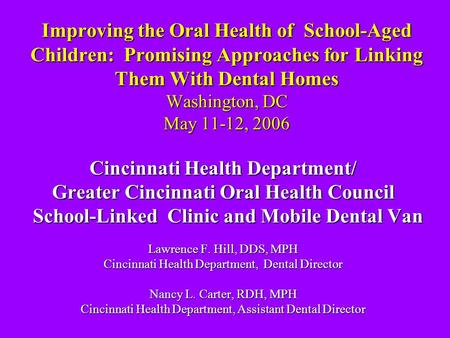 Improving the Oral Health of School-Aged Children: Promising Approaches for Linking Them With Dental Homes Washington, DC May 11-12, 2006 Cincinnati Health.