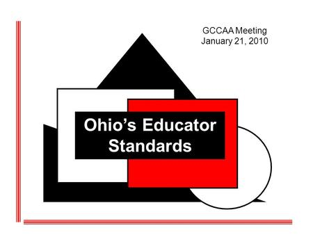 Ohios Educator Standards GCCAA Meeting January 21, 2010.