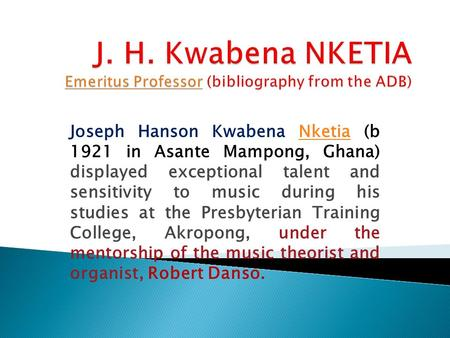 Joseph Hanson Kwabena Nketia (b 1921 in Asante Mampong, Ghana) displayed exceptional talent and sensitivity to music during his studies at the Presbyterian.