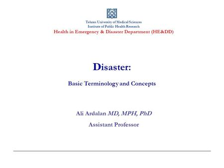 Tehran University of Medical Sciences Institute of Public Health Research Health in Emergency & Disaster Department (HE&DD) D isaster: Basic Terminology.