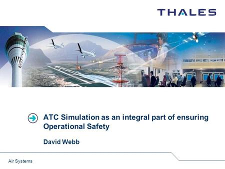 ATC Simulation as an integral part of ensuring Operational Safety David Webb Air Systems.