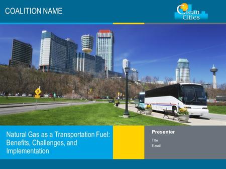 Clean Cities / 1 COALITION NAME Natural Gas as a Transportation Fuel: Benefits, Challenges, and Implementation Presenter Title E-mail.