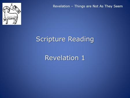 Revelation – Things are Not As They Seem Scripture Reading Revelation 1.