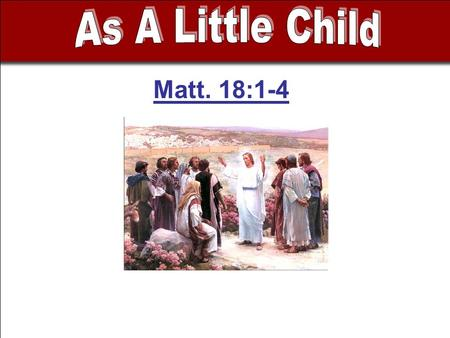 Matt. 18:1-4. - Disciples concerned who will be greatest - Caused by their misconception of the kingdom.