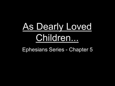 As Dearly Loved Children... Ephesians Series - Chapter 5.