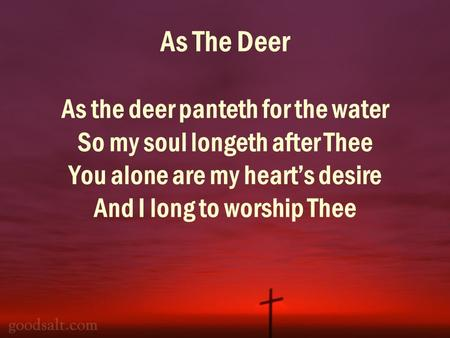 As The Deer As the deer panteth for the water So my soul longeth after Thee You alone are my hearts desire And I long to worship Thee.