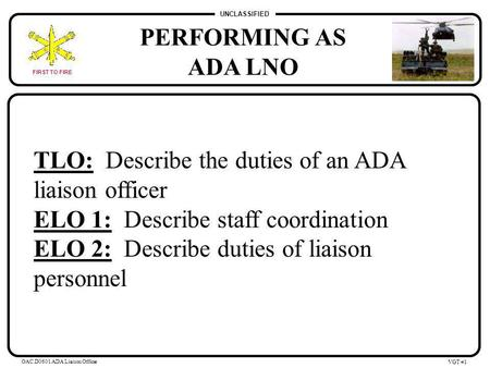 UNCLASSIFIED FIRST TO FIRE OAC.D0601 ADA Liaison Officer VGT #0 PERFORMING AS ADA LNO.